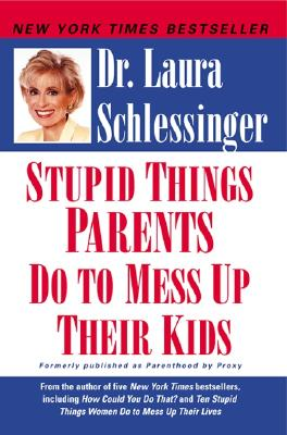 Stupid Things Parents Do to Mess Up Their Kids By Schlessinger, Laura